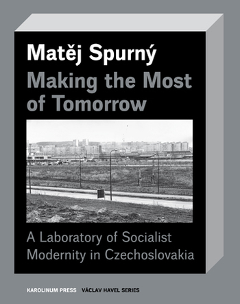 Making the Most of Tomorrow A Laboratory of Socialist Modernity in Czechoslovakia